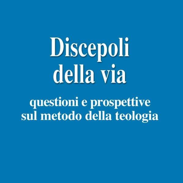 Discepoli della via. Questioni e prospettive sul metodo della teologia